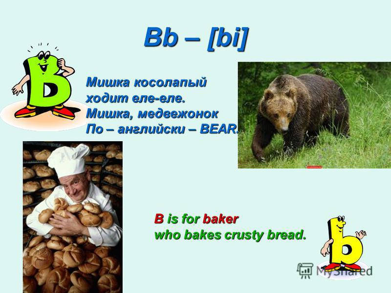 Bb – [bi] B is for baker who bakes crusty bread. Мишка косолапый ходит еле-еле. Мишка, медвежонок По – английски – BEAR.