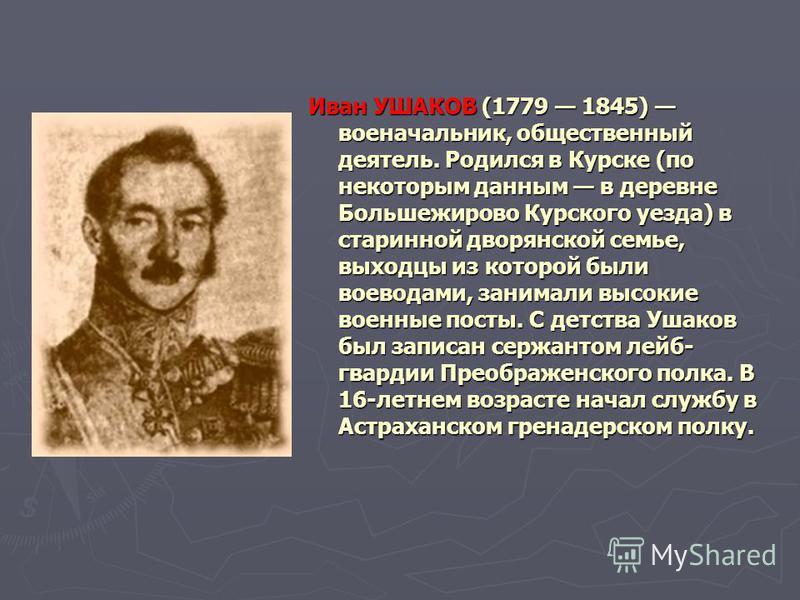 Иван УШАКОВ (1779 1845) военачальник, общественный деятель. Родился в Курске (по некоторым данным в деревне Большежирово Курского уезда) в старинной дворянской семье, выходцы из которой были воеводами, занимали высокие военные посты. С детства Ушаков