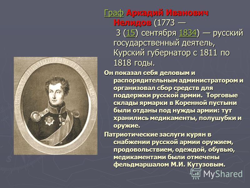 Граф Граф Аркадий Иванович Нелидов (1773 3 (15) сентября 1834) русский государственный деятель, Курский губернатор с 1811 по 1818 годы.151834 Он показал себя деловым и распорядительным администратором и организовал сбор средств для поддержки русской