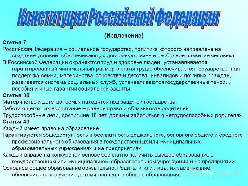 (Извлечение) Статья 7 Российская Федерация – социальное государство, политика которого направлена на создание условий, обеспечивающих достойную жизнь и свободное развитие человека. В Российской Федерации охраняются труд и здоровье людей, устанавливае