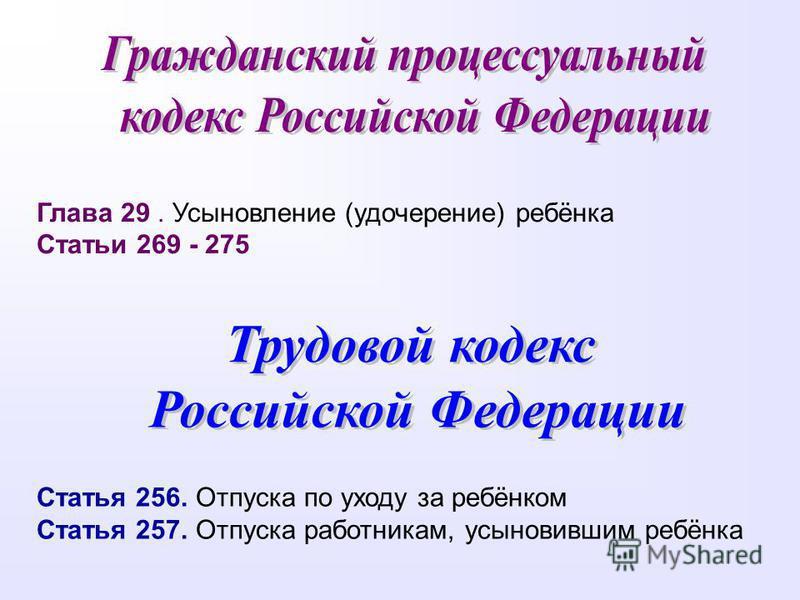Глава 29. Усыновление (удочерение) ребёнка Статьи 269 - 275 Статья 256. Отпуска по уходу за ребёнком Статья 257. Отпуска работникам, усыновившим ребёнка