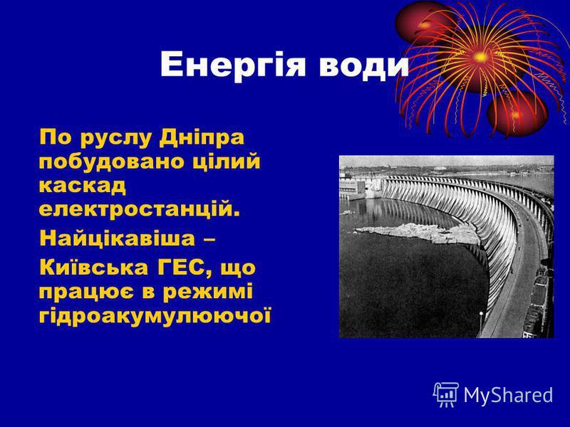 Енергія води По руслу Дніпра побудовано цілий каскад електростанцій. Найцікавіша – Київська ГЕС, що працює в режимі гідроакумулюючої