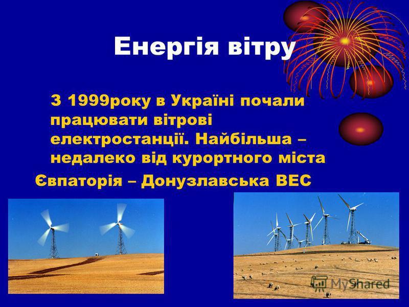 Енергія вітру З 1999року в Україні почали працювати вітрові електростанції. Найбільша – недалеко від курортного міста Євпаторія – Донузлавська ВЕС