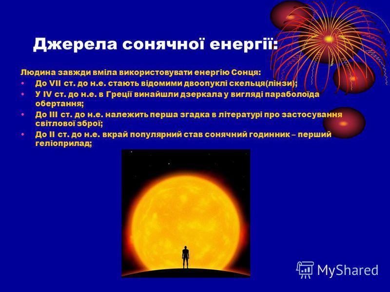 Джерела сонячної енергії: Людина завжди вміла використовувати енергію Сонця: До VІІ ст. до н.е. стають відомими двоопуклі скельця(лінзи); У ІV ст. до н.е. в Греції винайшли дзеркала у вигляді параболоїда обертання; До ІІІ ст. до н.е. належить перша з