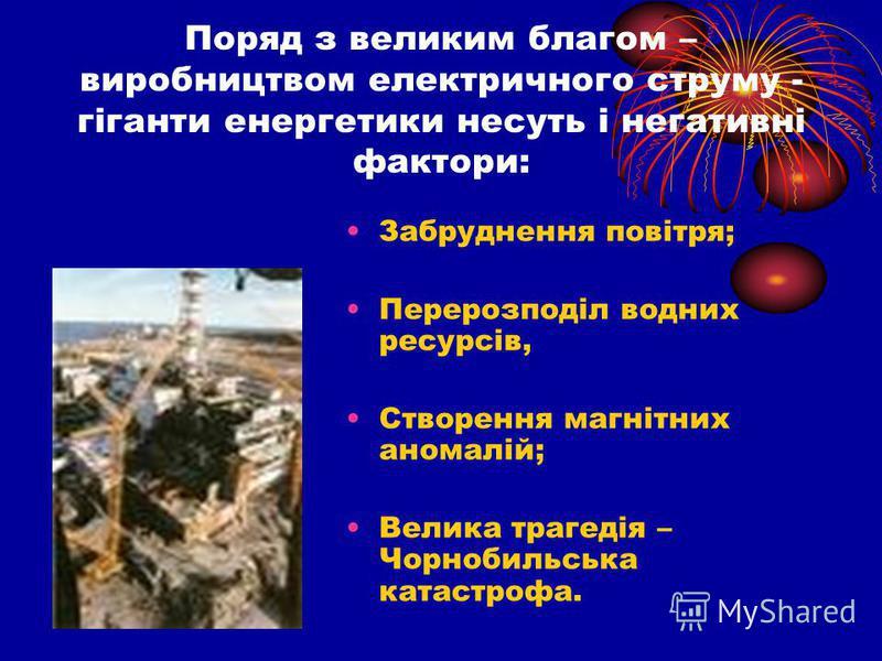 Поряд з великим благом – виробництвом електричного струму - гіганти енергетики несуть і негативні фактори: Забруднення повітря; Перерозподіл водних ресурсів, Створення магнітних аномалій; Велика трагедія – Чорнобильська катастрофа.
