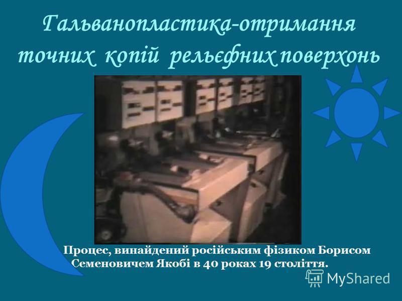 Гальванопластика-отримання точних копій рельєфних поверхонь Процес, винайдений російським фізиком Борисом Семеновичем Якобі в 40 роках 19 століття.