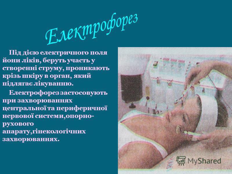 Під дією електричного поля йони ліків, беруть участь у створенні струму, проникають крізь шкіру в орган, який підлягає лікуванню. Електрофорез застосовують при захворюваннях центральної та периферичної нервової системи,опорно- рухового апарату,гінеко