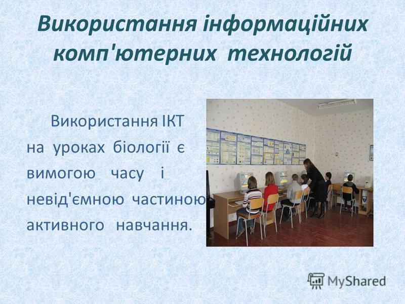 Використання інформаційних комп'ютерних технологій Використання ІКТ на уроках біології є вимогою часу і невід'ємною частиною активного навчання.