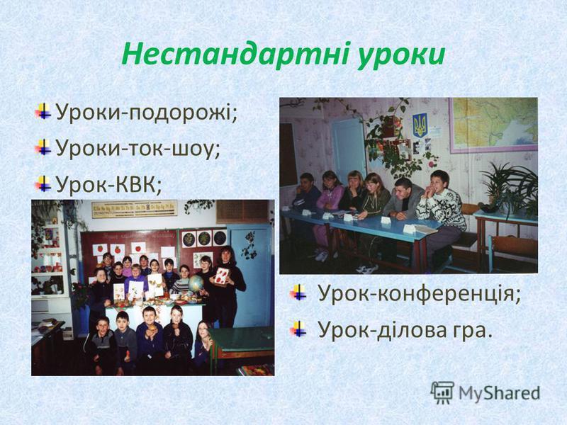 Нестандартні уроки Уроки-подорожі; Уроки-ток-шоу; Урок-КВК; Урок-конференція; Урок-ділова гра.