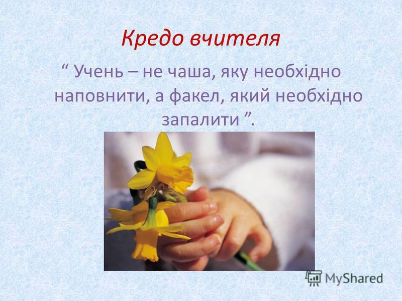 Кредо вчителя Учень – не чаша, яку необхідно наповнити, а факел, який необхідно запалити.