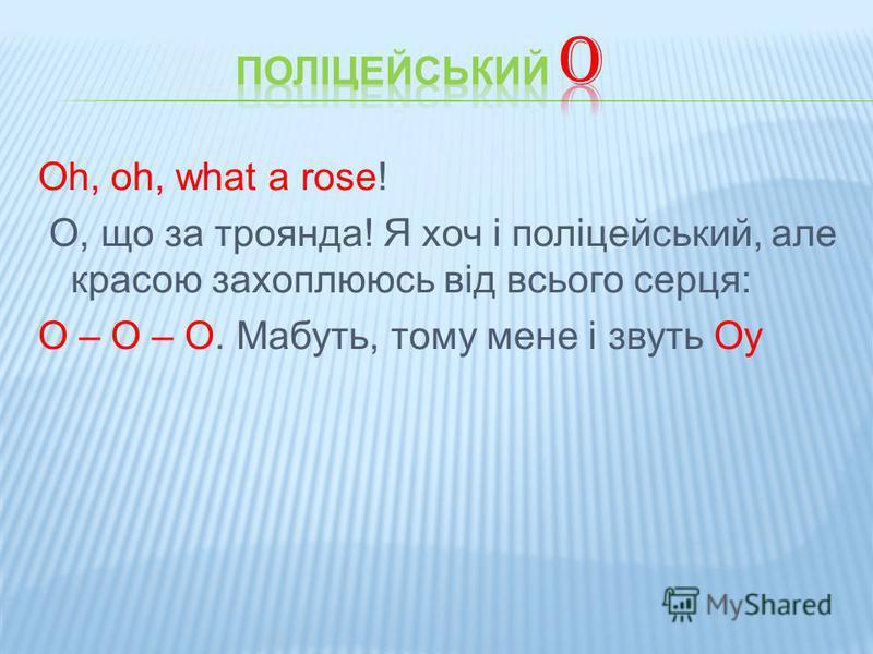 Oh, oh, what a rose! О, що за троянда! Я хоч і поліцейський, але красою захоплююсь від всього серця: О – О – О. Мабуть, тому мене і звуть Оу