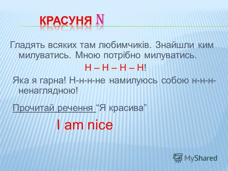 Гладять всяких там любимчиків. Знайшли ким милуватись. Мною потрібно милуватись. Н – Н – Н – Н! Яка я гарна! Н-н-н-не намилуюсь собою н-н-н- ненаглядною! Прочитай речення Я красива I am nice