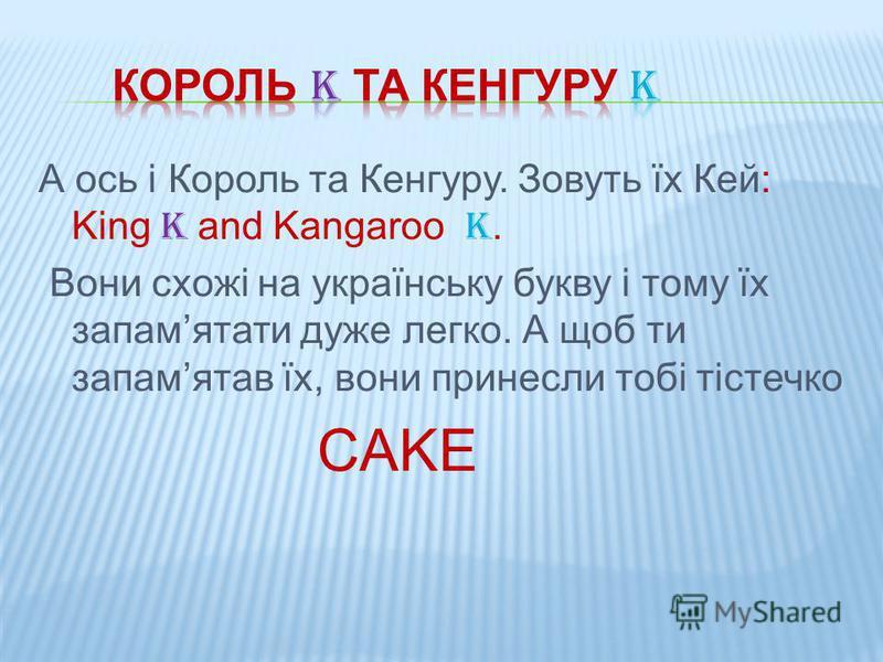 А ось і Король та Кенгуру. Зовуть їх Кей: King K and Kangaroo K. Вони схожі на українську букву і тому їх запамятати дуже легко. А щоб ти запамятав їх, вони принесли тобі тістечко CAKE