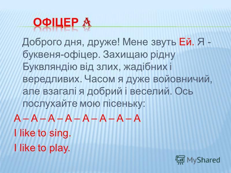 Доброго дня, друже! Мене звуть Ей. Я - буквеня-офіцер. Захищаю рідну Буквляндію від злих, жадібних і вередливих. Часом я дуже войовничий, але взагалі я добрий і веселий. Ось послухайте мою пісеньку: A – A – A – A – A – A – A – A I like to sing. I lik