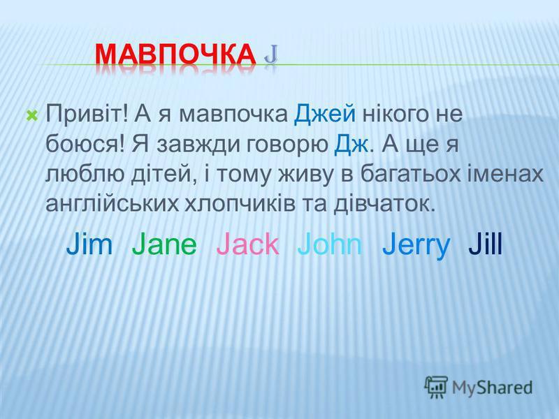Привіт! А я мавпочка Джей нікого не боюся! Я завжди говорю Дж. А ще я люблю дітей, і тому живу в багатьох іменах англійських хлопчиків та дівчаток. Jim Jane Jack John Jerry Jill