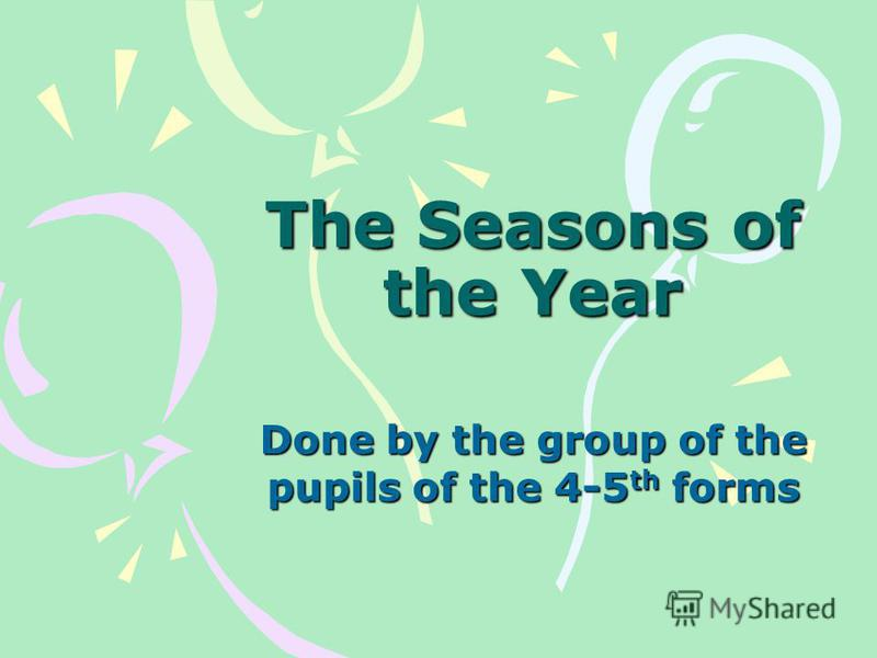 The Seasons of the Year Done by the group of the pupils of the 4-5 th forms