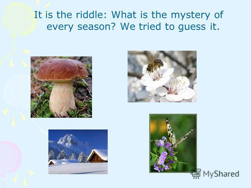 It is the riddle: What is the mystery of every season? We tried to guess it.