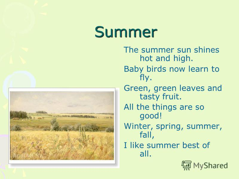 Summer The summer sun shines hot and high. Baby birds now learn to fly. Green, green leaves and tasty fruit. All the things are so good! Winter, spring, summer, fall, I like summer best of all.