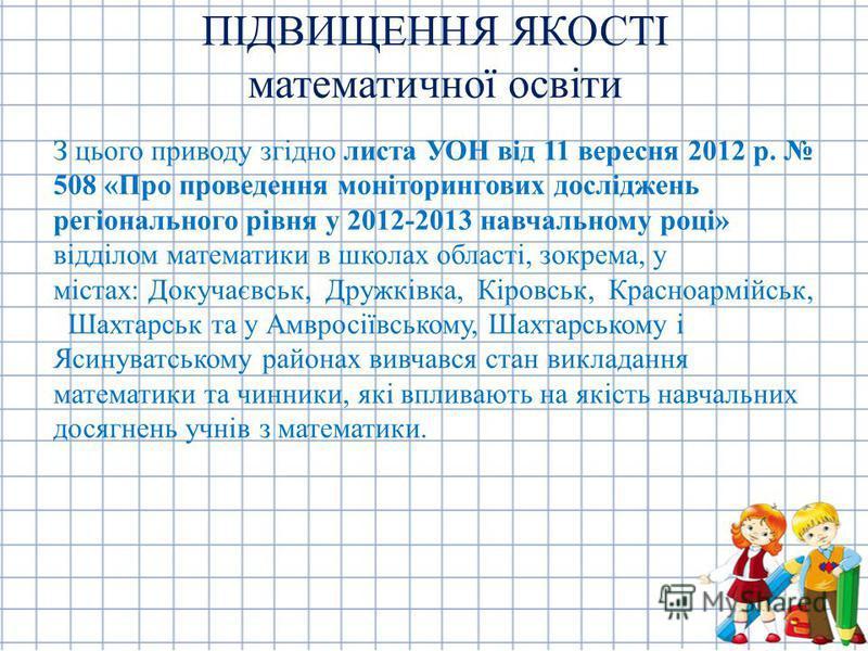 З цього приводу згідно листа УОН від 11 вересня 2012 р. 508 «Про проведення моніторингових досліджень регіонального рівня у 2012-2013 навчальному році» відділом математики в школах області, зокрема, у містах: Докучаєвськ, Дружківка, Кіровськ, Красноа