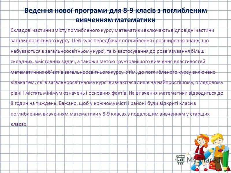 Складові частини змісту поглибленого курсу математики включають відповідні частини загальноосвітнього курсу. Цей курс передбачає поглиблення і розширення знань, що набуваються в загальноосвітньому курсі, та їх застосування до розвязування більш склад