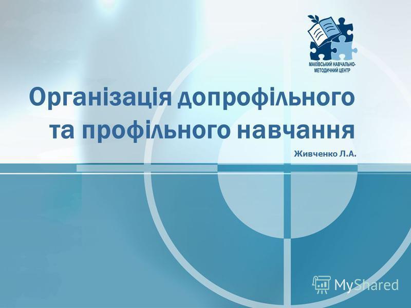 Організація допрофільного та профільного навчання Живченко Л.А.