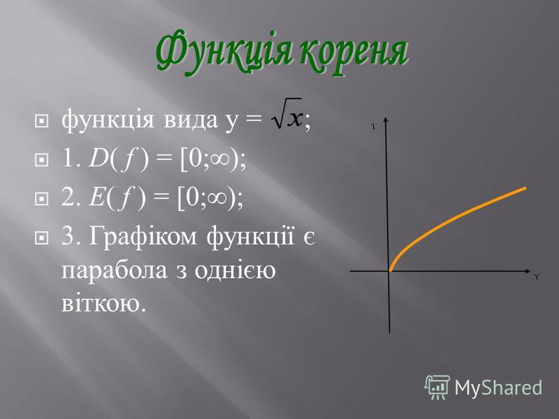 функція вида y = ; 1. D( f ) = [ 0;); 2. E( f ) = [ 0;); 3. Графіком функції є парабола з однією віткою.