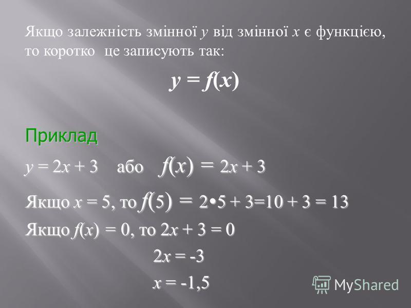 Приклад у = 2х + 3 або f(х) = 2х + 3 Якщо х = 5, то f( 5 ) = 2 5 + 3=10 + 3 = 13 Якщо f(х) = 0, то 2х + 3 = 0 2х = -3 2х = -3 х = -1,5 х = -1,5