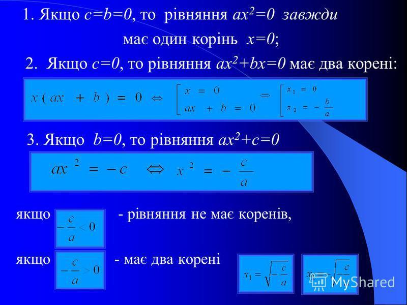 1. Якщо c=b=0, то рівняння ax 2 =0 завжди має один корінь x=0; 2. Якщо c=0, то рівняння ax 2 +bx=0 має два корені: 3. Якщо b=0, то рівняння ax 2 +c=0 якщо - рівняння не має коренів, якщо - має два корені