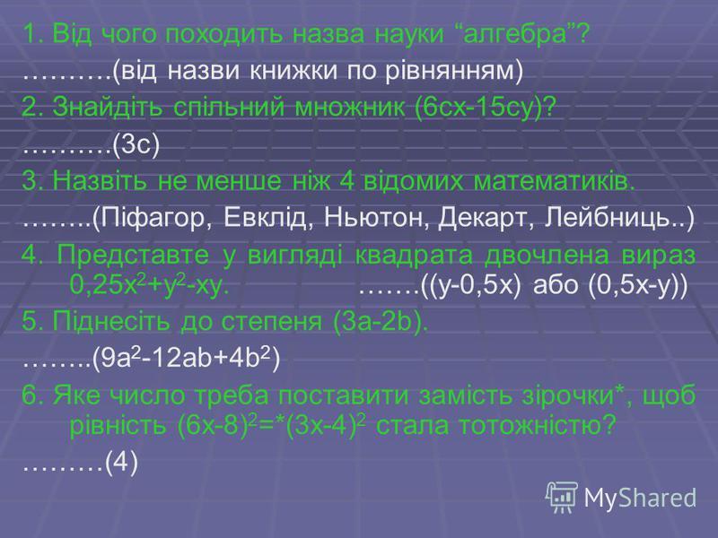 1. Від чого походить назва науки алгебра? ……….(від назви книжки по рівнянням) 2. Знайдіть спільний множник (6сх-15су)? ……….(3с) 3. Назвіть не менше ніж 4 відомих математиків. ……..(Піфагор, Евклід, Ньютон, Декарт, Лейбниць..) 4. Представте у вигляді к