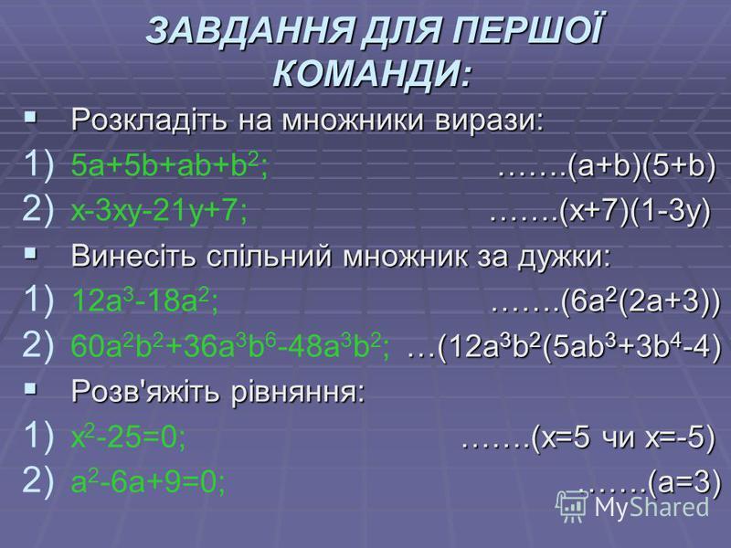 ЗАВДАННЯ ДЛЯ ПЕРШОЇ КОМАНДИ: Розкладіть на множники вирази: Розкладіть на множники вирази: 1) …….(a+b)(5+b) 1) 5a+5b+ab+b 2 ; …….(a+b)(5+b) 2) …….(х+7)(1-3у) 2) х-3ху-21у+7; …….(х+7)(1-3у) Винесіть спільний множник за дужки: Винесіть спільний множник