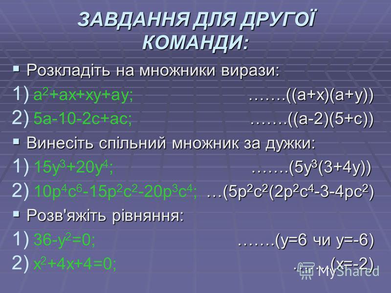 ЗАВДАННЯ ДЛЯ ДРУГОЇ КОМАНДИ: Розкладіть на множники вирази: Розкладіть на множники вирази: 1) …….((a+х)(а+у)) 1) a 2 +ax+xy+ay; …….((a+х)(а+у)) 2) …….((а-2)(5+с)) 2) 5а-10-2с+ас; …….((а-2)(5+с)) Винесіть спільний множник за дужки: Винесіть спільний м