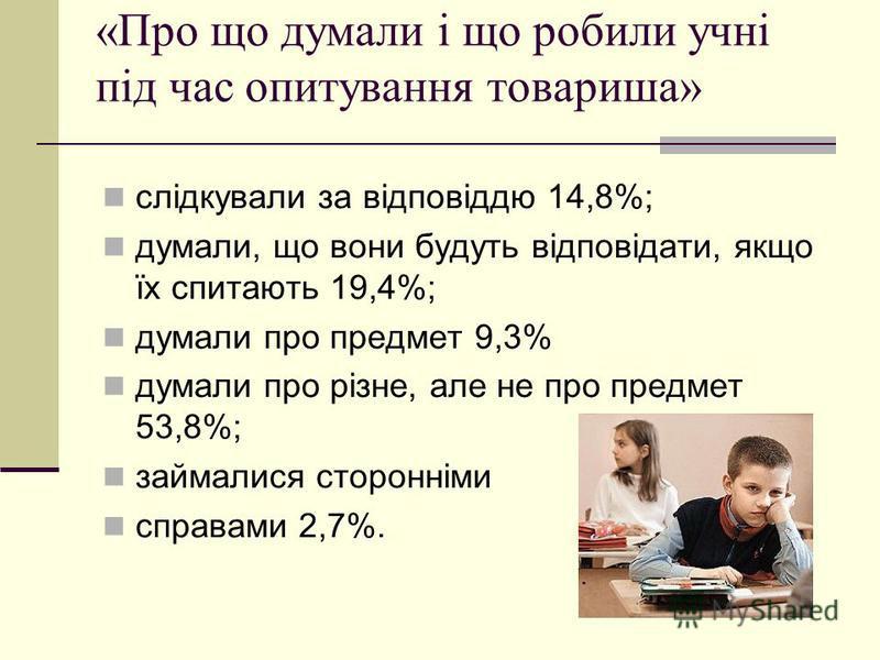 «Про що думали і що робили учні під час опитування товариша» слідкували за відповіддю 14,8%; думали, що вони будуть відповідати, якщо їх спитають 19,4%; думали про предмет 9,3% думали про різне, але не про предмет 53,8%; займалися сторонніми справами