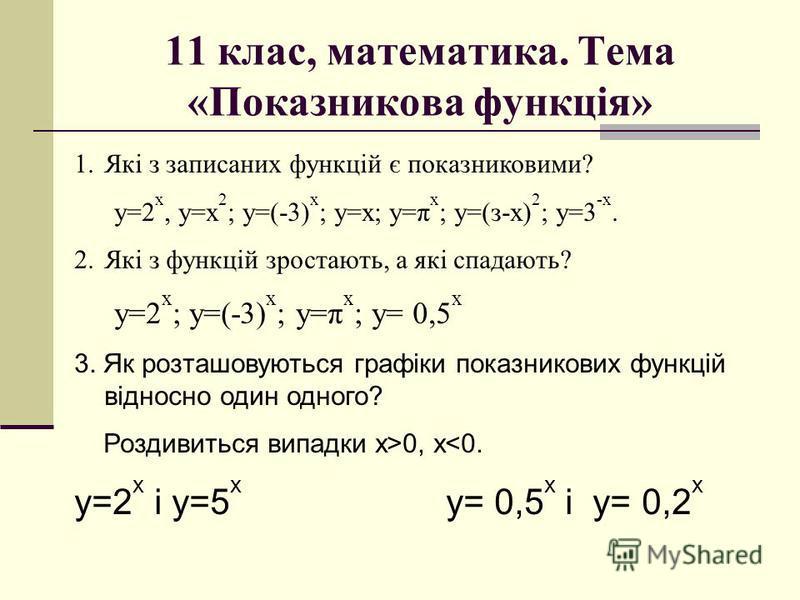 11 клас, математика. Тема «Показникова функція» 1.Які з записаних функцій є показниковими? у=2 х, у=х 2 ; у=(-3) х ; у=х; у=π х ; у=(з-х) 2 ; у=3 -х. 2.Які з функцій зростають, а які спадають? у=2 х ; у=(-3) х ; у=π х ; у= 0,5 х 3. Як розташовуються