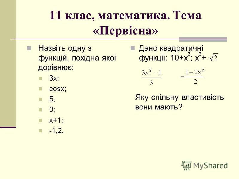 11 клас, математика. Тема «Первісна» Назвіть одну з функцій, похідна якої дорівнює: 3х; сosx; 5; 0; х+1; -1,2. Дано квадратичні функції: 10+х 2 ; х 2 + Яку спільну властивість вони мають?