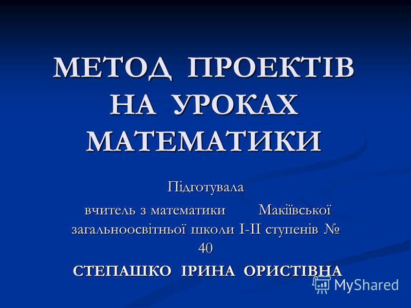 МЕТОД ПРОЕКТІВ НА УРОКАХ МАТЕМАТИКИ Підготувала вчитель з математики Макіївської загальноосвітньої школи І-ІІ ступенів 40 вчитель з математики Макіївської загальноосвітньої школи І-ІІ ступенів 40 СТЕПАШКО ІРИНА ОРИСТІВНА СТЕПАШКО ІРИНА ОРИСТІВНА