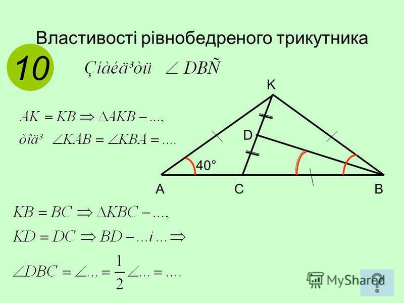 Властивості рівнобедреного трикутника 1010 A C B 40° D K