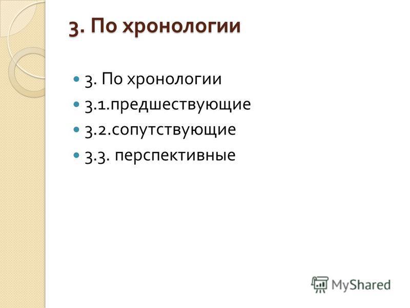 3. По хронологии 3.1. предшествующие 3.2. сопутствующие 3.3. перспективные