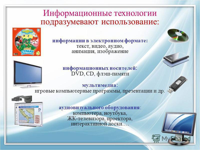 Информационные технологии подразумевают использование: информации в электронном формате: текст, видео, аудио, анимация, изображение информационных носителей : DVD, CD, флэш-памяти мультимедиа : игровые компьютерные программы, презентации и др. аудиов