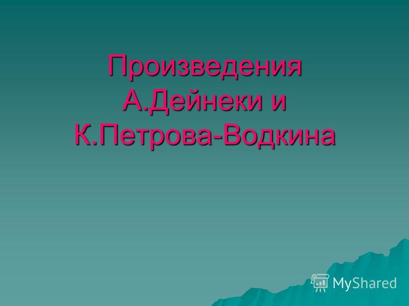 Произведения А.Дейнеки и К.Петрова-Водкина