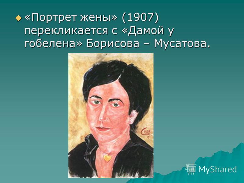 «Портрет жены» (1907) перекликается с «Дамой у гобелена» Борисова – Мусатова. «Портрет жены» (1907) перекликается с «Дамой у гобелена» Борисова – Мусатова.