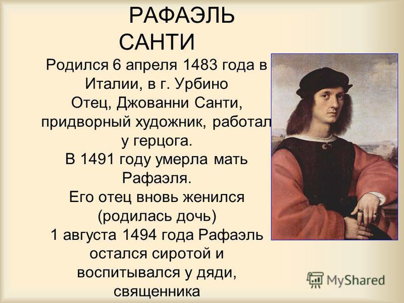 РАФАЭЛЬ САНТИ Родился 6 апреля 1483 года в Италии, в г. Урбино Отец, Джованни Санти, придворный художник, работал у герцога. В 1491 году умерла мать Рафаэля. Его отец вновь женился (родилась дочь) 1 августа 1494 года Рафаэль остался сиротой и воспиты