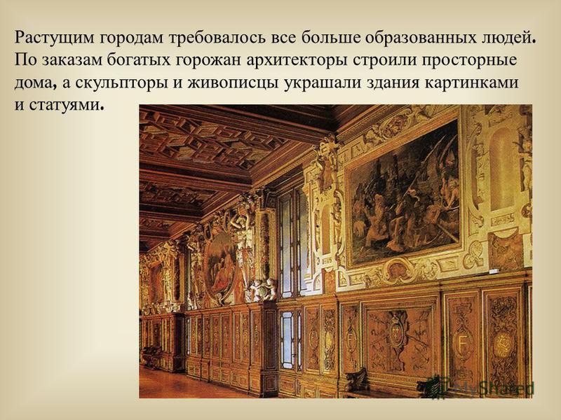 Растущим городам требовалось в се б ольше образованных людей. По заказам богатых горожан архитекторы с троили просторные дома, а скульпторы и живописцы украшали з дания картинками и статуями.