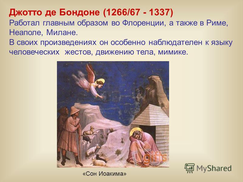 Джотто де Бондоне (1266/67 - 1337) Работал главным образом во Флоренции, а также в Риме, Неаполе, Милане. В своих произведениях он особенно наблюдателен к языку человеческих жестов, движению тела, мимике. «Сон Иоакима»