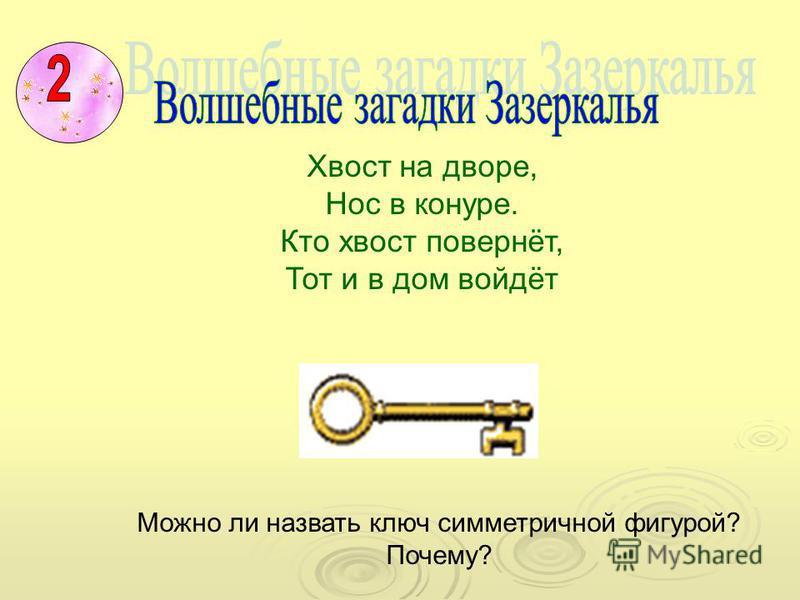 Хвост на дворе, Нос в конуре. Кто хвост повернёт, Тот и в дом войдёт Можно ли назвать ключ симметричной фигурой? Почему?