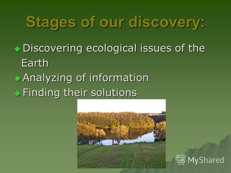Stages of our discovery: Discovering ecological issues of the Discovering ecological issues of the Earth Earth Analyzing of information Analyzing of information Finding their solutions Finding their solutions
