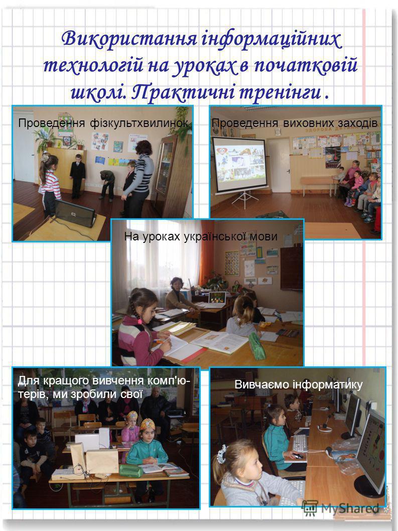 Використання інформаційних технологій на уроках в початковій школі. Практичні тренінги. Проведення фізкультхвилинокПроведення виховних заходів На уроках української мови Для кращого вивчення комп'ю- терів, ми зробили свої Вивчаємо інформатику