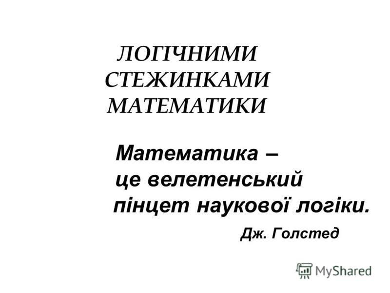 Математика – це велетенський пінцет наукової логіки. Дж. Голстед ЛОГІЧНИМИ СТЕЖИНКАМИ МАТЕМАТИКИ