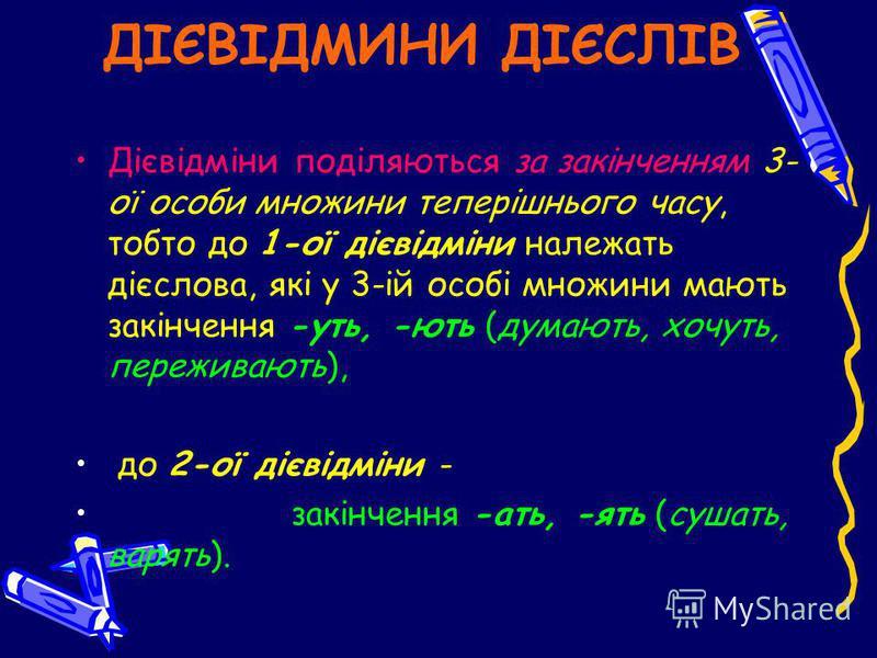 ДІЄВІДМИНИ ДІЄСЛІВ Дієвідміни поділяються за закінченням 3- ої особи множини теперішнього часу, тобто до 1-ої дієвідміни належать дієслова, які у 3-ій особі множини мають закінчення -уть, -ють (думають, хочуть, переживають), до 2-ої дієвідміни - закі