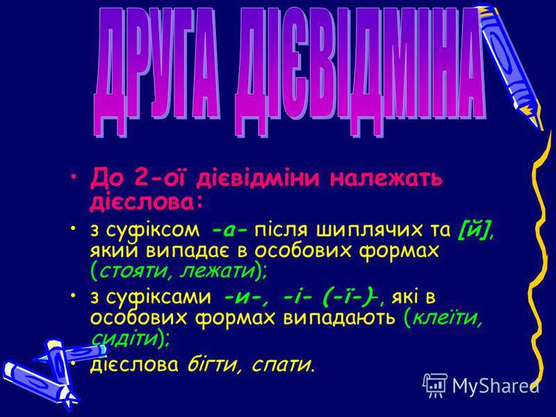 До 2-ої дієвідміни належать дієслова: з суфіксом -а- після шиплячих та [й], який випадає в особових формах (стояти, лежати); з суфіксами -и-, -і- (-ї-)-, які в особових формах випадають (клеїти, сидіти); дієслова бігти, спати.