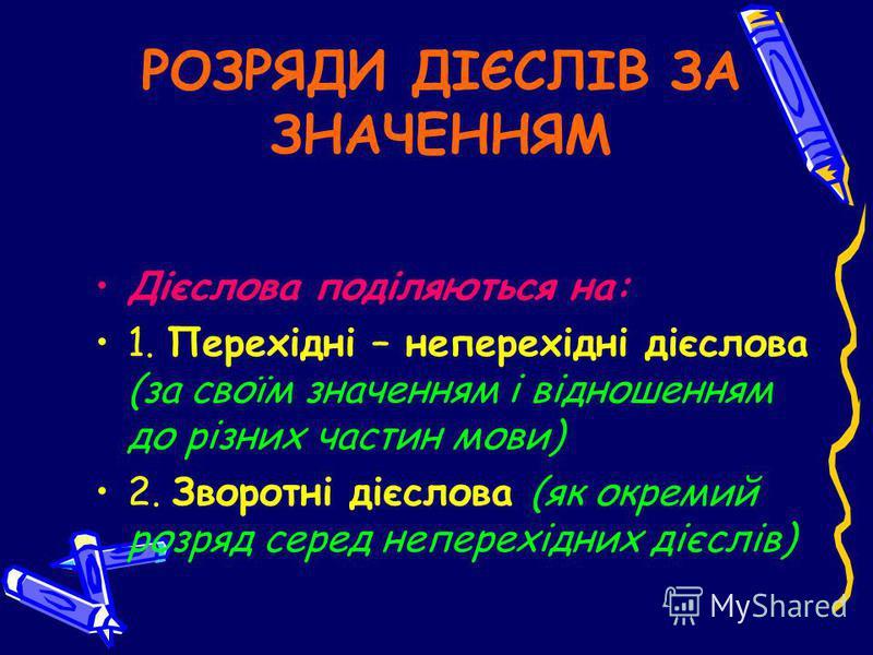 РОЗРЯДИ ДІЄСЛІВ ЗА ЗНАЧЕННЯМ Дієслова поділяються на: 1. Перехідні – неперехідні дієслова (за своїм значенням і відношенням до різних частин мови) 2. Зворотні дієслова (як окремий розряд серед неперехідних дієслів)